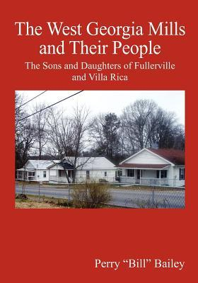 The West Georgia Mills and Their People: The Sons and Daughters of Fullerville and Villa Rica  by  Perry Bill Bailey
