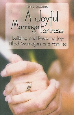 A Joyful Marriage Fortress: Building and Restoring Joy Filled Marriages and Families Terry Scerine