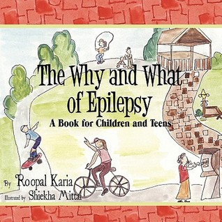 The Why and What of Epilepsy: A Book for Children and Teens Roopal Karia