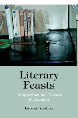 Literary Feasts: Recipes from the Classics of Literature Barbara Scrafford