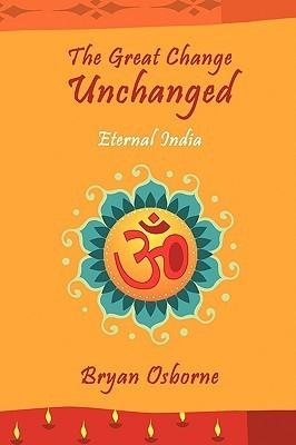 The Great Change Unchanged: Eternal India  by  Bryan Osborne