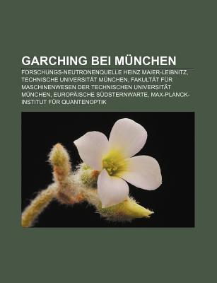 Garching Bei M Nchen: Forschungs-Neutronenquelle Heinz Maier-Leibnitz, Technische Universit T M Nchen Books LLC