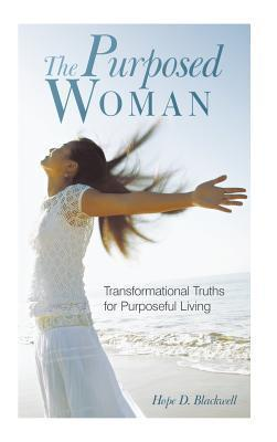 The Purposed Woman: Transformational Truths for Purposeful Living Hope D. Blackwell