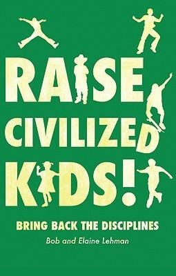 Raise Civilized Kids!: Bring Back the Disciplines  by  Bob and Elaine Lehman