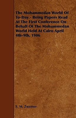The Mohammedan World of To-Day - Being Papers Read at the First Conference on Behalf of the Mohammedan World Held at Cairo April 4th-9th, 1906 S. M. Zwemer