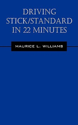 Driving Stick/Standard in 22 Minutes: Learn to Drive Stickshift Vehicle Maurice L. Williams