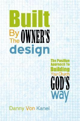 Built  by  the Owners Design: The Positive Approach to Building Your Church Gods Way by Danny Von Kanel