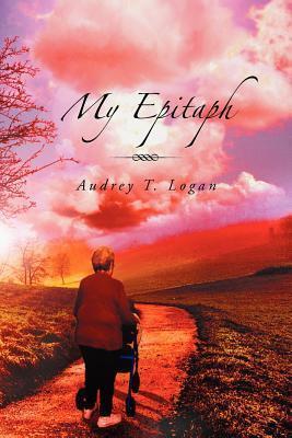 My Epitaph  by  Audrey T. Logan