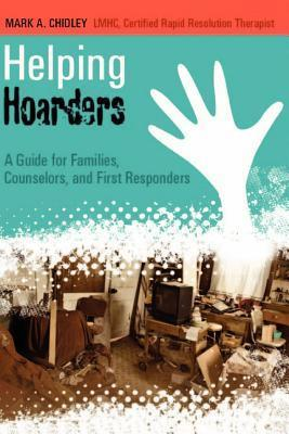 Helping Hoarders: A Guide for Families, Counselors, and First Responders  by  Mark A. Chidley