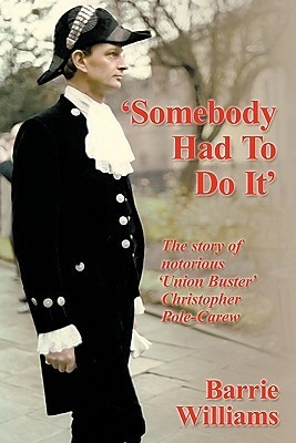 Somebody Had to Do It: The Story of Notorious Union Buster Christopher Pole-Carew  by  Barrie Williams