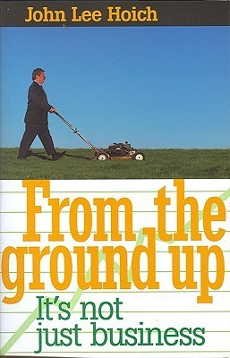 From The Ground Up: Its Not Just Business!  by  John Hoich