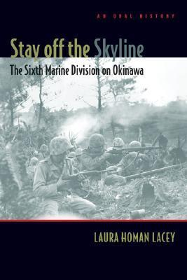 Stay Off the Skyline: The Sixth Marine Division on Okinawa - An Oral History Laura Homan Lacey