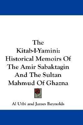The Kitab-I-Yamini: Historical Memoirs of the Amir Sabaktagin and the Sultan Mahmud of Ghazna  by  Al Utbi