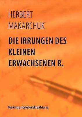 Die Irrungen Des Kleinen Erwachsenen R. Herbert Makarchuk