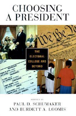 Choosing A President: The Electoral College And Beyond Paul Schumaker