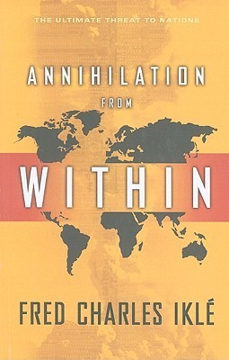 Annihilation from Within: The Ultimate Threat to Nations Fred Charles Iklé