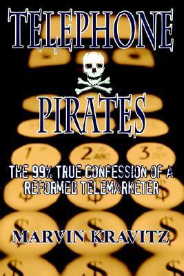 Telephone Pirates: The 99% True Confession of a Reformed Telemarketer Marvin Kravitz