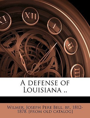A Defense of Louisiana ..  by  Joseph Pere Bell bp. 1812-1878 Wilmer bp., 1812-1878