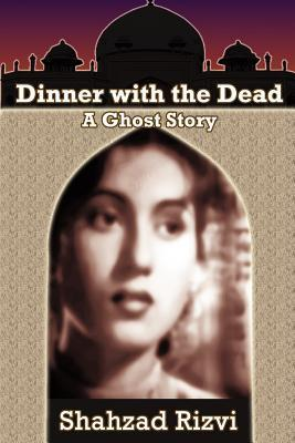 Dinner with the Dead: A Ghost Story Shahzad Rizvi