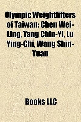 Olympic Weightlifters of Taiwan: Chen Wei-Ling, Yang Chin-Yi, Lu Ying-Chi, Wang Shin-Yuan Books LLC