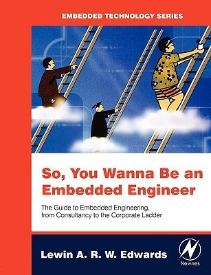 So, You Wanna Be an Embedded Engineer: The Guide to Embedded Engineering, from Consultancy to the Corporate Ladder  by  Lewin Edwards