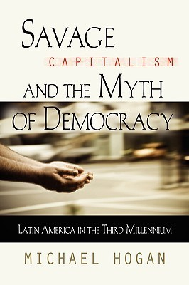 Savage Capitalism and the Myth of Democracy: Latin America in the Third Millennium  by  Michael Hogan