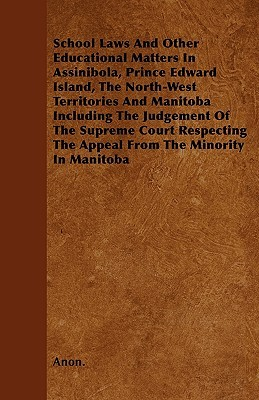 School Laws and Other Educational Matters in Assinibola, Prince Edward Island, the North-West Territories and Manitoba Including the Judgement of the  by  Anonymous
