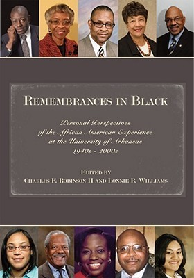 Remembrances in Black: Personal Perspectives of the African American Experience at the University of Arkansas, 1940s–2000s  by  Charles Robinson II