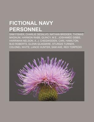 Fictional Navy Personnel: Sam Fisher, Charlie DeSalvo, Nathan Bridger, Thomas Magnum, Harmon Rabb, Quincy, M.E., Joshamee Gibbs  by  Books LLC