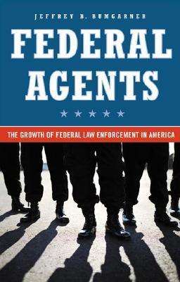 Federal Agents: The Growth of Federal Law Enforcement in America  by  Jeffrey B. Bumgarner