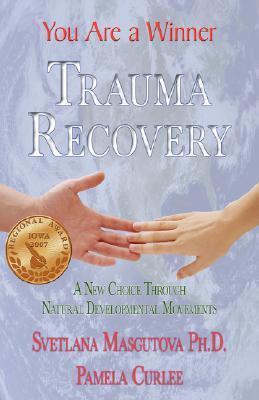 Trauma Recovery - You Are a Winner: A New Choice Through Natural Developmental Movements  by  Svetlana Masgutova