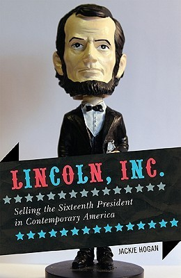 Lincoln, Inc.: Selling the Sixteenth President in Contemporary America Jackie Hogan