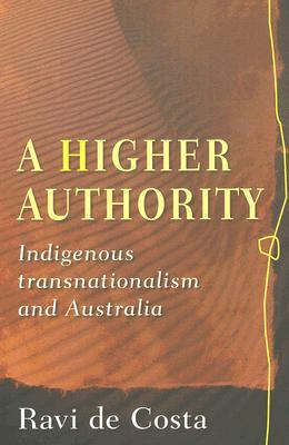A Higher Authority: Indigenous Transnationalism and Australia Ravi de Costa