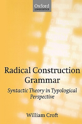 Radical Construction Grammar: Syntactic Theory in Typological Perspective  by  William Croft
