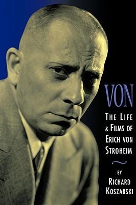 Von - The Life and Films of Erich Von Stroheim: Revised and Expanded Edition Richard Koszarski