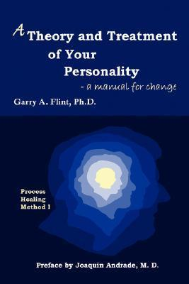A Theory and Treatment of Your Personality: A Manual for Change  by  Garry A. Flint