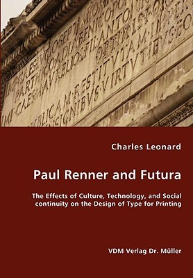 Paul Renner and Futura - The Effects of Culture, Technology, and Social Continuity on the Design of Type for Printing  by  Charles Leonard