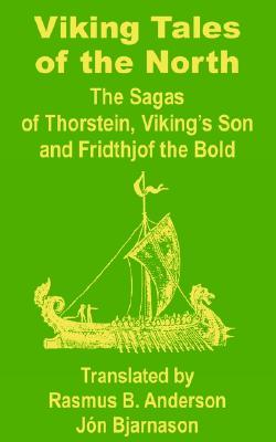 Viking Tales of the North: The Sagas of Thorstein, Vikings Son and Fridthjof the Bold Rasmus Bjørn Anderson