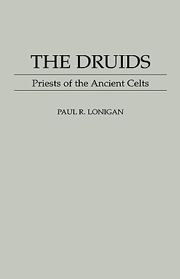 The Druids: Priests of the Ancient Celts Paul R. Lonigan
