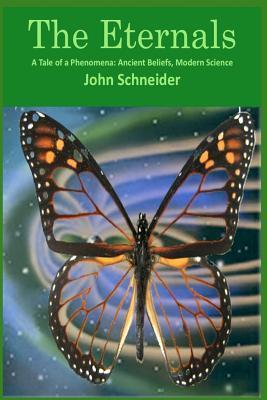 The Eternals: A Tale of a Phenomena: Ancient Beliefs, Modern Science  by  John Schneider