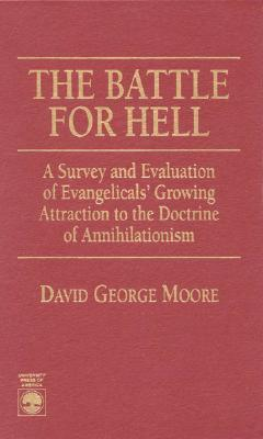 The Battle for Hell: A Survey and Evaluation of Evangelicals Growing Attraction to the Doctrine of Annihilationism  by  David George Moore