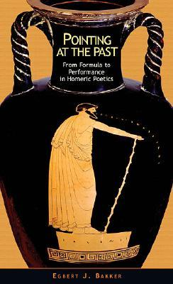 Pointing at the Past: From Formula to Performance in Homeric Poetics  by  Egbert J. Bakker