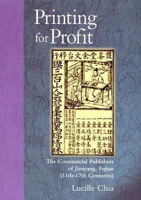 Printing for Profit: The Commercial Publishers of Jianyang, Fujian (11th-17th Centuries)  by  Lucille Chia