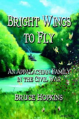 Bright Wings to Fly: An Appalachian Family in the Civil War Bruce  Hopkins