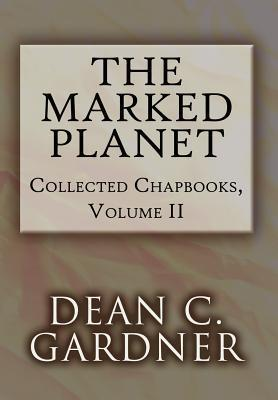 The Marked Planet: Collected Chapbooks, Volume II  by  Dean C. Gardner