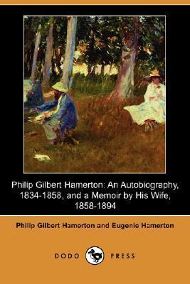 Philip Gilbert Hamerton: An Autobiography 1834-1858 and a Memoir  by  His Wife 1858-1894 by Philip Gilbert Hamerton