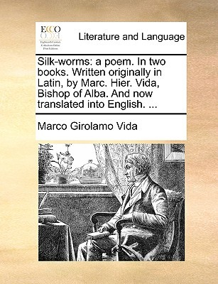 Silk-Worms: A Poem. in Two Books. Written Originally in Latin, Marc. Hier. Vida, Bishop of Alba. and Now Translated Into Englis by Marco Vida