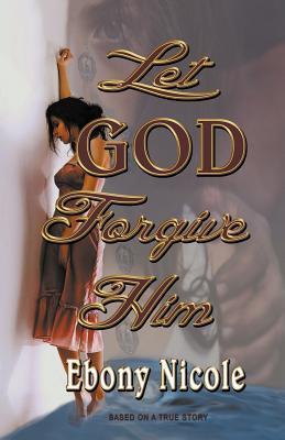 Let God Forgive Him  by  Ebony Nicole