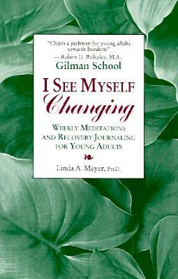 I See Myself Changing: Weekly Meditations and Recovery Journaling for Young Adults Linda A. Meyer