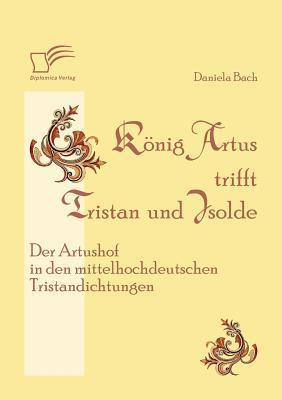 K Nig Artus Trifft Tristan Und Isolde: Der Artushof in Den Mittelhochdeutschen Tristandichtungen  by  Daniela Bach